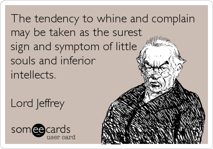 The tendency to whine and complain may be taken as the surest sign and symptom of little souls and inferior intellects.  Lord Jeffrey