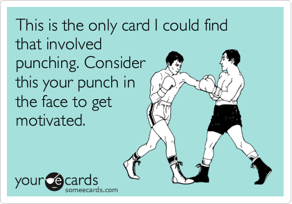 This is the only card I could find that involved punching. Consider this your punch in the face to get motivated.