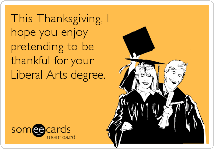 This Thanksgiving, I hope you enjoy pretending to be thankful for your Liberal Arts degree.
