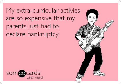 My extra-curricular activies are so expensive that my parents just had to declare bankruptcy!