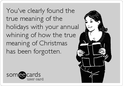You've clearly found the true meaning of the holidays with your annual whining of how the true meaning of Christmas has been forgotten.