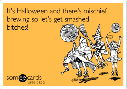 It's Halloween and there's mischief brewing so let's get smashed bitches!