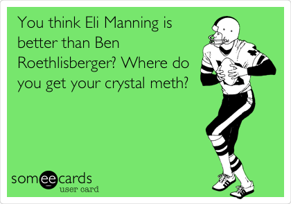 You think Eli Manning is better than Ben Roethlisberger? Where do you get your crystal meth?