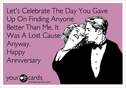 Let's Celebrate The Day You Gave Up On Finding Anyone Better Than Me. It Was A Lost Cause Anyway. Happy Anniversary