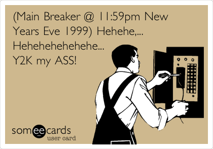 (Main Breaker @ 11:59pm New Years Eve 1999) Hehehe,...  Hehehehehehehe... Y2K my ASS!
