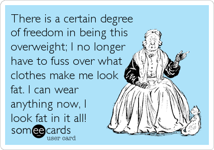 There is a certain degree of freedom in being this  overweight; I no longer have to fuss over what clothes make me look fat. I can wear anything now, I look fat in it all!