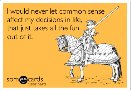 I've never let common sense get in the way of my short lived fun.