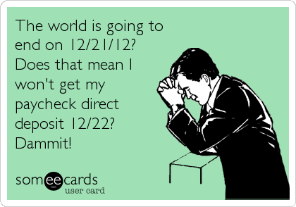 The world is going to end on 12/21/12? Does that mean I won't get my paycheck direct deposit 12/22? Dammit!