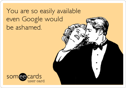 You are so easily available even Google would be ashamed.