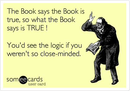 The Book says the Book is true, so what the Book says is TRUE !  You'd see the logic if you weren't so close-minded.