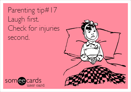 Parenting tip#17 Laugh first. Check for injuries second.