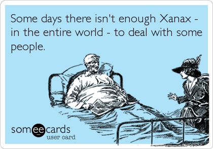 Some days there isn't enough Xanax - in the entire world - to deal with some people.
