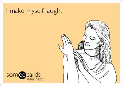 I make myself laugh.