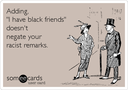 "Adding,  ""I have black friends""   doesn't  negate your  racist remarks."