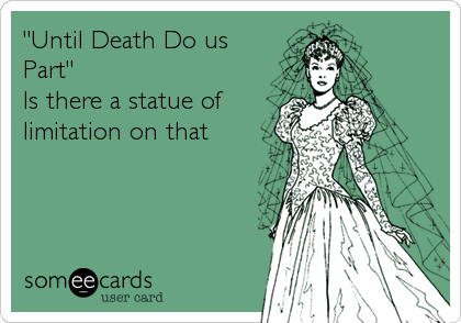 """Until Death Do us Part"" Is there a statue of limitation on that"
