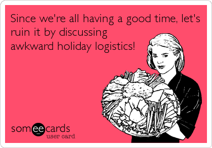 Since we're all having a good time, let's ruin it by discussing awkward holiday logistics!