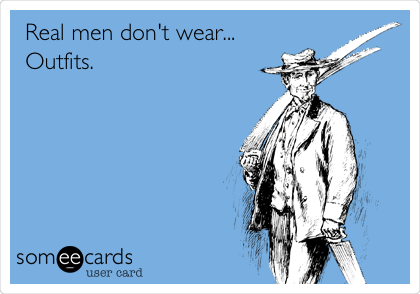 Real men don't wear... Outfits.