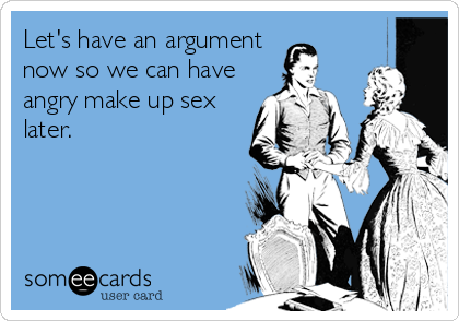 Let's have an argument now so we can have angry make up sex later.