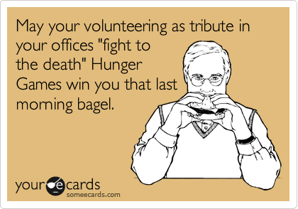 """May your volunteering as tribute in your offices """"fight to the death"""" Hunger Games win you that last morning bagel."""