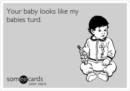 Your baby looks like my babies turd.