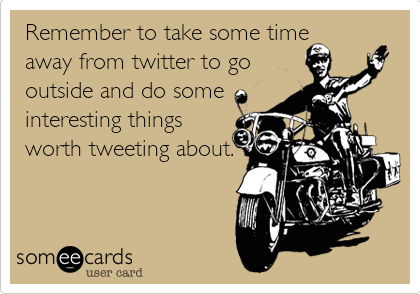 Remember to take some time away from twitter to go outside and do some interesting things worth tweeting about.