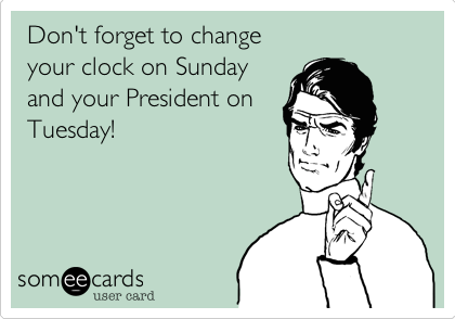 Don't forget to change your clock on Sunday and your President on Tuesday!