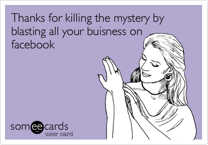 Thanks for killing the mystery by blasting all your buisness on