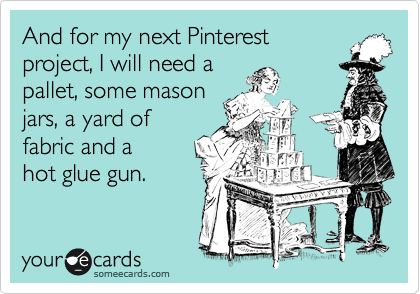 And for my next Pinterest project, I will need a pallet, some mason jars, a yard of  fabric and a hot glue gun.
