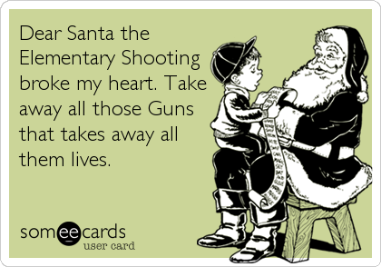 Dear Santa the Elementary Shooting broke my heart. Take away all those Guns that takes away all them lives.