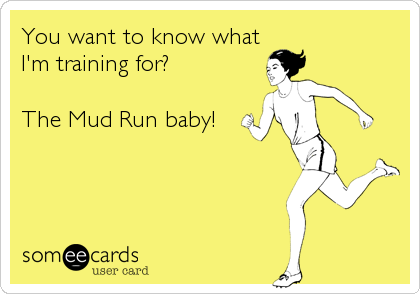 You want to know what I'm training for?  The Mud Run baby!