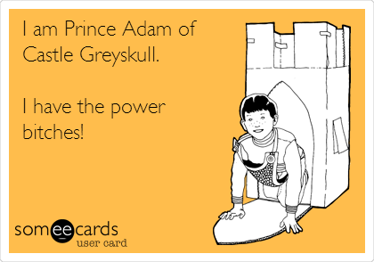 I am Prince Adam of Castle Greyskull.  I have the power bitches!