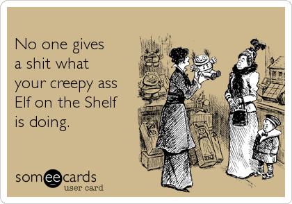 No one givesa shit whatyour creepy assElf on the Shelfis doing.