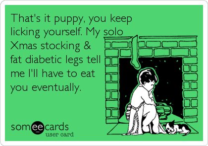 That's it puppy, you keep licking yourself. My solo Xmas stocking & fat diabetic legs tell me I'll have to eat  you eventually.