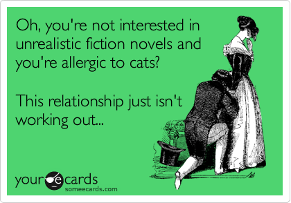 Oh, you're not interested in unrealistic fiction novels and you're allergic to cats?  This relationship just isn't working out...