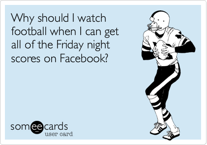 Why should I watch football when I can get  all of the Friday night scores on Facebook%3F