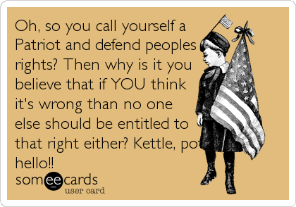 Oh, so you call yourself a Patriot and defend peoples rights? Then why is it you believe that if YOU think it's wrong than no one else should be entitled to that right either? Kettle, pot, hello!!