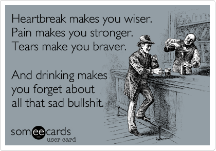 Heartbreak makes you wiser. Pain makes you stronger.  Tears make you braver.   And drinking makes you forget about all that sad bullshit.