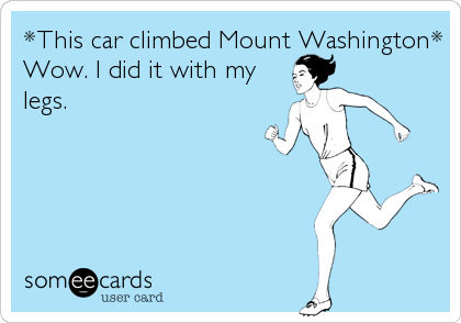 *This car climbed Mount Washington* Wow. I did it with my legs.