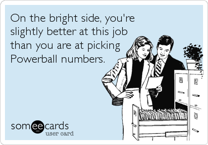 On the bright side, you're slightly better at this job than you are at pickingPowerball numbers.