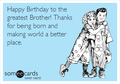Happy Birthday to the greatest Brother! Thanks for the ...
