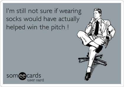 I'm still not sure if wearing socks would have actually helped win the pitch !