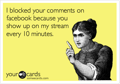 I blocked your comments on facebook because you