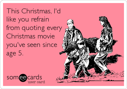 This Christmas, I'd like you refrain from quoting every Christmas movie you've seen since age 5.