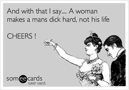 And with that I say.... A woman makes a mans dick hard%2C not his life  CHEERS !