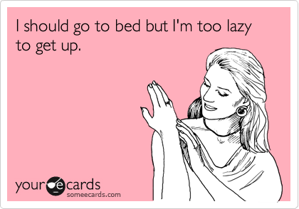 I should go to bed but I'm too lazy to get up.