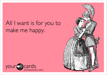 All I want is for you to make me happy.