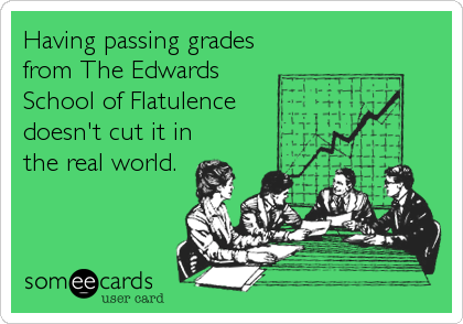 Having passing grades from The Edwards School of Flatulence doesn't cut it in the real world.