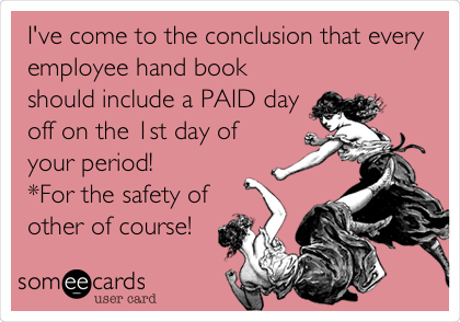 I've come to the conclusion that every employee hand book should include a PAID day off on the 1st day of your period!  *For the safety of other of course!