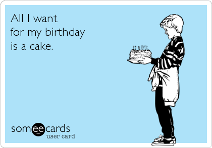 All I want  for my birthday  is a cake.
