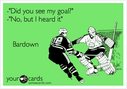 """-""""Did you see my goal?""""  -""""No, but I heard it""""             Bardown"""